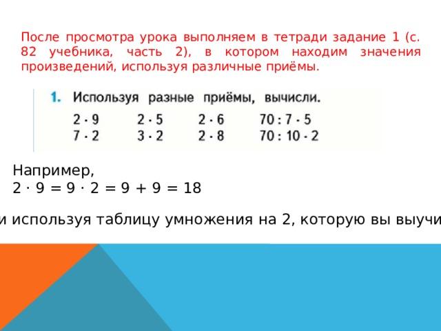 После просмотра урока выполняем в тетради задание 1 (с. 82 учебника, часть 2), в котором находим значения произведений, используя различные приёмы. Например, 2 · 9 = 9 · 2 = 9 + 9 = 18 Или используя таблицу умножения на 2, которую вы выучили.