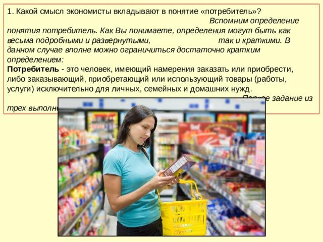1.  Какой смысл экономисты вкладывают в понятие «потребитель»? Вспомним определение понятия потребитель. Как Вы понимаете, определения могут быть как весьма подробными и развернутыми, так и краткими. В данном случае вполне можно ограничиться достаточно кратким определением: Потребитель - это человек, имеющий намерения заказать или приобрести, либо заказывающий, приобретающий или использующий товары (работы, услуги) исключительно для личных, семейных и домашних нужд. Первое задание из трех выполнено!