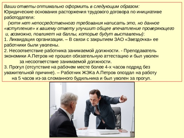 Ваши ответы оптимально оформить в следующим образом: Юридические основания расторжения трудового договора по инициативе работодателя: (хотя нет непосредственного требования написать это, но данное «вступление» к вашему ответу улучшит общее впечатление проверяющего и, возможно, повлияет на баллы, которые будут выставлены) : 1. Ликвидация организации. – В связи с закрытием ЗАО «Звездочка» ее работники были уволены. 2. Несоответствие работника занимаемой должности. - Преподаватель экономики А.Петров не прошел обязательную аттестацию и был уволен за несоответствие занимаемой должности. 3. Прогул (отсутствие на рабочем месте более 4-х часов подряд без уважительной причине). – Работник ЖЭКа А.Петров опоздал на работу на 5 часов из-за сломанного будильника и был уволен за прогул.