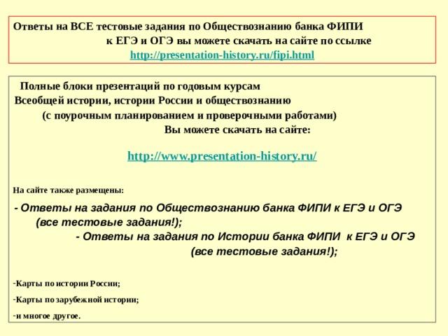 Ответы на ВСЕ тестовые задания по Обществознанию банка ФИПИ к ЕГЭ и ОГЭ вы можете скачать на сайте по ссылке  http://presentation-history.ru/fipi.html Полные блоки презентаций по годовым курсам Всеобщей истории, истории России и обществознанию (с поурочным планированием и проверочными работами) Вы можете скачать на сайте:   http://www.presentation-history.ru/  На сайте также размещены: - Ответы на задания по Обществознанию банка ФИПИ к ЕГЭ и ОГЭ (все тестовые задания!); - Ответы на задания по Истории банка ФИПИ к ЕГЭ и ОГЭ (все тестовые задания!);