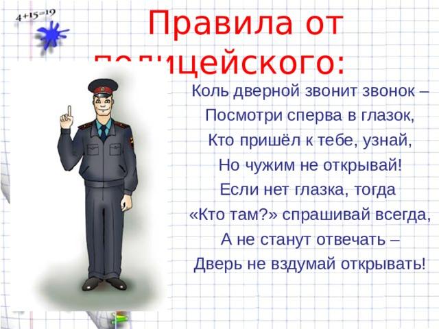 Правила от полицейского: Коль дверной звонит звонок – Посмотри сперва в глазок, Кто пришёл к тебе, узнай, Но чужим не открывай! Если нет глазка, тогда «Кто там?» спрашивай всегда, А не станут отвечать – Дверь не вздумай открывать!