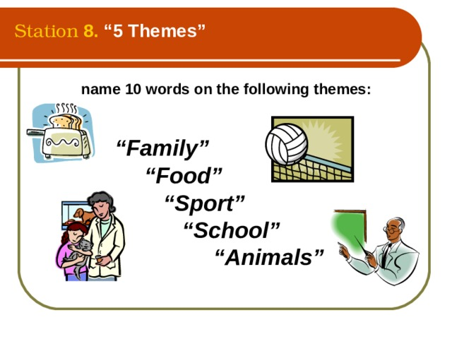 """Station  8.  """"5 Themes"""" name 10 words on the following themes:   """" Family""""   """" Food""""  """" Sport""""   """" School""""   """" Animals"""""""