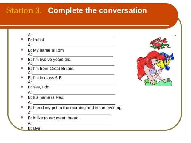 Station  3. Complete the conversation   A: __________________________________ B: Hello!  A: __________________________________  B: My name is Tom.  A: __________________________________  B: I'm twelve years old.  A:___________________________________  B: I'm from Great Britain.  A:___________________________________  B: I'm in class 6 B.  A: ___________________________________ B: Yes, I do.  A: ___________________________________ B: It's name is Rex.  A: ___________________________________ B: I feed my pet in the morning and in the evening.    A: _________________________________ B: It like to eat meat, bread.    A: _________________________________