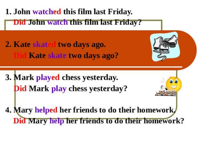 1.  John watch ed  this film last Friday.  Did John  watch this film last Friday?  2. Kate skat ed two days ago.   Did  Kate skate two days ago?  3. Mark play ed chess yesterday.  Did  Mark  play chess yesterday?  4. Mary help ed her friends to do their homework.    Did  Mary  help her friends to do their homework?    4