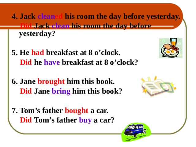 4. Jack clean ed his room the day before yesterday.   Did  Jack  clean his room the day before yesterday?  5. He had  breakfast at 8 o'clock.    Did he have breakfast at 8 o'clock?  6. Jane brought  him this book.  Did  Jane bring him this book?  7. Tom's father bought a car.   Did  Tom's father buy a car?   4