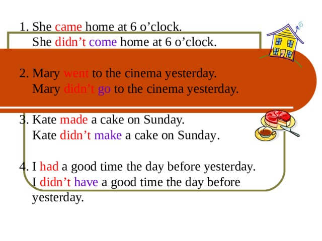 1.  She came home at 6 o'clock.   She didn't  come home at 6 o'clock. 2. Mary went to the cinema yesterday.  Mary didn't  go to the cinema yesterday. 3. Kate made a cake on Sunday.  Kate didn't  make a cake on Sunday . 4. I had a good time the day before yesterday.  I didn't  have a good time the day before  yesterday. 8