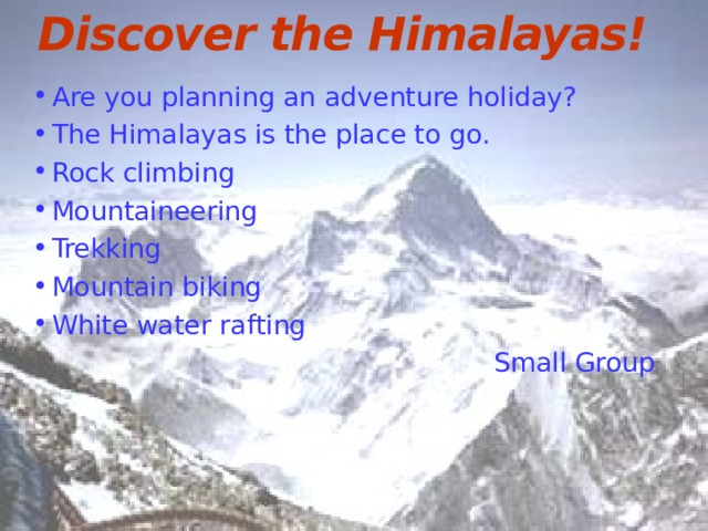 Discover the Himalayas! Are you planning an adventure holiday? The Himalayas is the place to go. Rock climbing Mountaineering Trekking Mountain biking White water rafting  Small Group