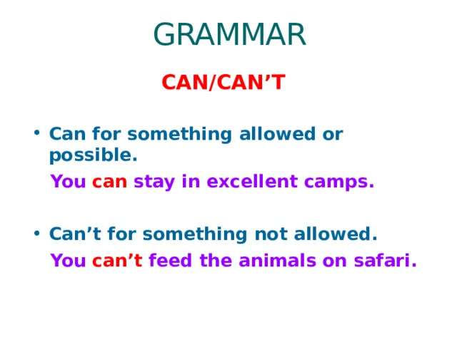 GRAMMAR CAN/CAN'T Can for something allowed or possible.  You can stay in excellent camps.  Can't for something not allowed.  You can't feed the animals on safari.