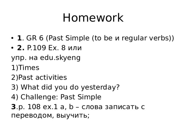 Homework 1 . GR 6 (Past Simple (to be и regular verbs)) 2. P.109 Ex. 8 или упр. на edu.skyeng 1)Times 2)Past activities 3) What did you do yesterday? 4) Challenge: Past Simple 3 .p. 108 ex.1 a, b – слова записать с переводом, выучить;