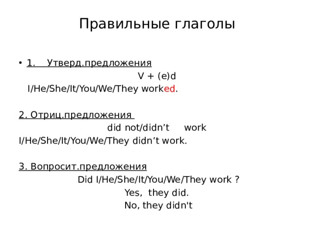 Правильные глаголы 1. Утверд.предложения V + (e)d  I/He/She/It/You/We/They work ed . 2. Отриц.предложения did not/didn't work I/He/She/It/You/We/They didn't work. 3. Вопросит.предложения  Did I/He/She/It/You/We/They work ? Yes, they did.  No, they didn't