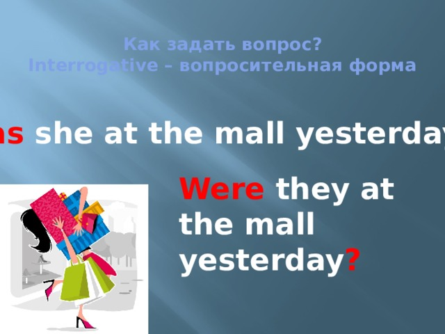 Как задать вопрос?  Interrogative – вопросительная форма   Was she at the mall yesterday ? Were they at the mall yesterday ?