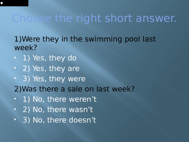 Choose the right short answer. 1)Were they in the swimming pool last week? 1) Yes, they do 2) Yes, they are 3) Yes, they were 2)Was there a sale on last week?