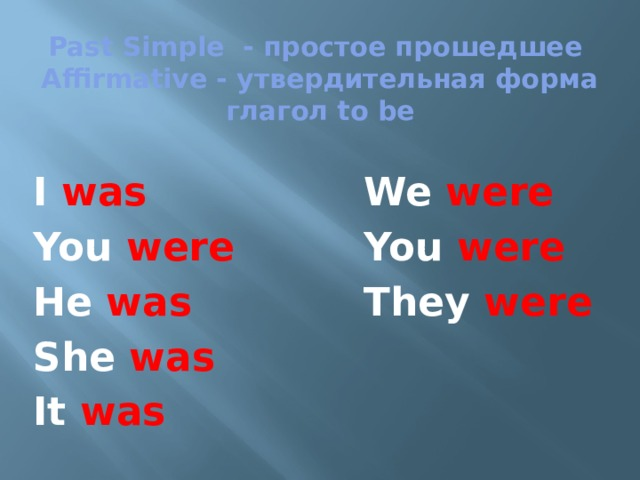 Past Simple - простое прошедшее  Affirmative - утвердительная форма  глагол to be I was We were You were You were He was They were She was It was