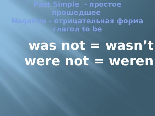Past Simple - простое прошедшее  Negative - отрицательная форма  глагол to be   was not = wasn't were not = weren't