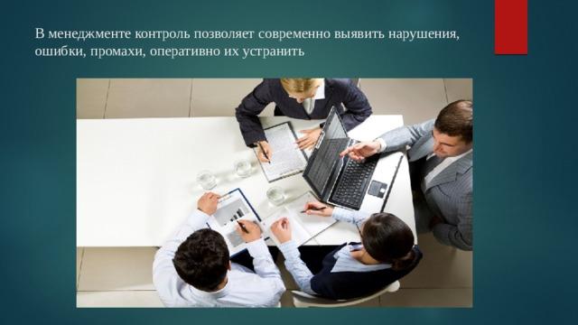 В менеджменте контроль позволяет современно выявить нарушения, ошибки, промахи, оперативно их устранить