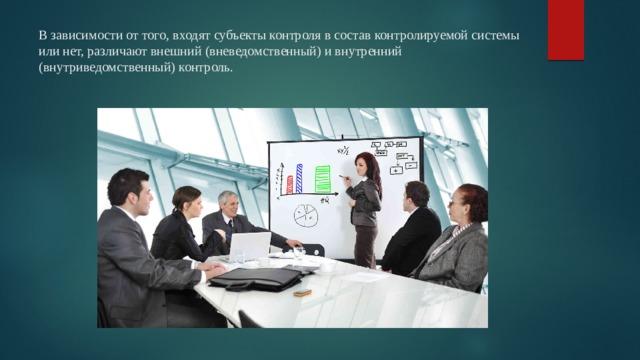 В зависимости от того, входят субъекты контроля в состав контролируемой системы или нет, различают внешний (вневедомственный) и внутренний (внутриведомственный) контроль.