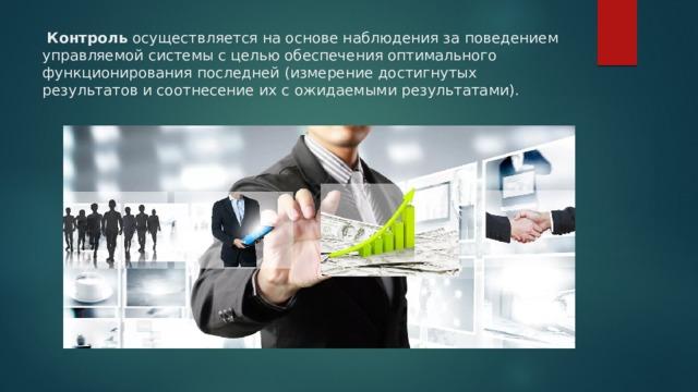 Контроль осуществляется на основе наблюдения за поведением управляемой системы с целью обеспечения оптимального функционирования последней (измерение достигнутых результатов и соотнесение их с ожидаемыми результатами).