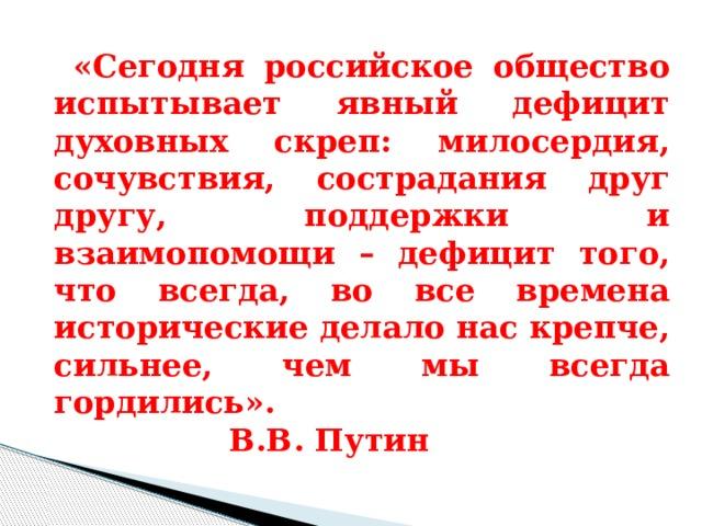 «Сегодня российское общество испытывает явный дефицит духовных скреп: милосердия, сочувствия, сострадания друг другу, поддержки и взаимопомощи – дефицит того, что всегда, во все времена исторические делало нас крепче, сильнее, чем мы всегда гордились».      В.В. Путин