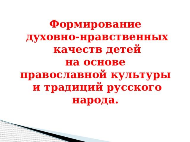Формирование духовно-нравственных  качеств детей  на основе православной культуры  и традиций русского народа.
