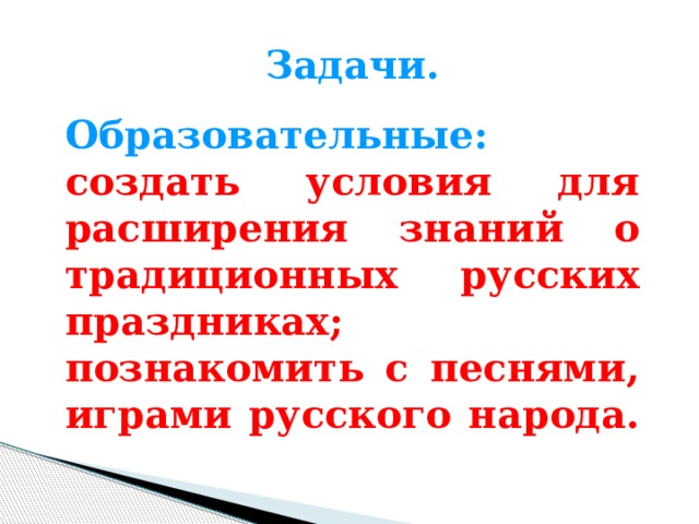 Задачи.  Образовательные: создать условия для расширения знаний о традиционных русских праздниках; познакомить с песнями, играми русского народа.