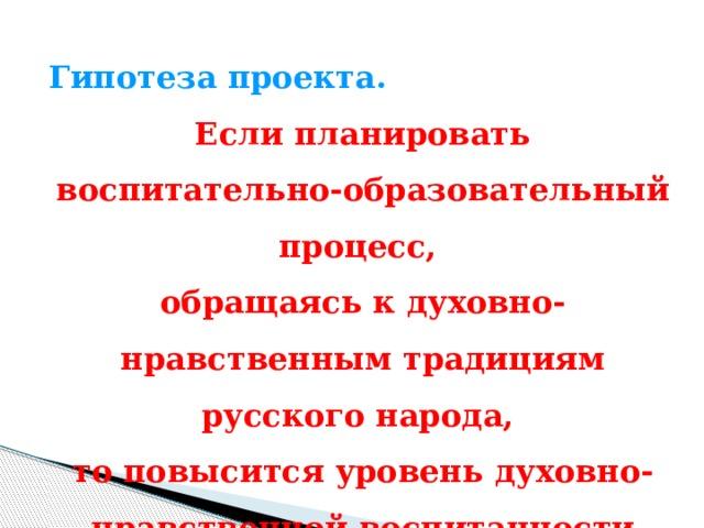 Гипотеза проекта. Если планировать воспитательно-образовательный процесс, обращаясь к духовно-нравственным традициям русского народа, то повысится уровень духовно-нравственной воспитанности детей.