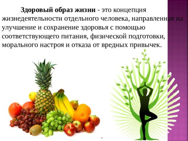 Здоровый образ жизни - это концепция жизнедеятельности отдельного человека, направленная на улучшение и сохранение здоровья с помощью соответствующего питания, физической подготовки, морального настроя и отказа от вредных привычек.