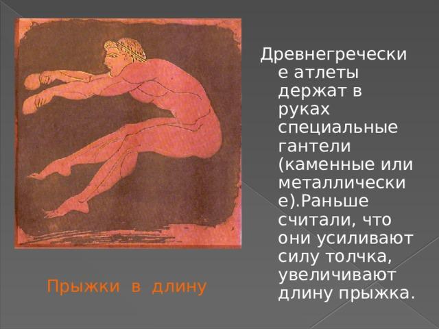 Древнегреческие атлеты держат в руках специальные гантели (каменные или металлические).Раньше считали, что они усиливают силу толчка, увеличивают длину прыжка. Прыжки в длину