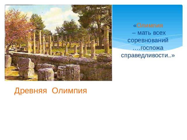 « Олимпия  – мать всех соревнований ….госпожа справедливости..» Древняя Олимпия  Родиной Олимпийских игр является Древняя Греция, а именно почитаемое греками святилище Олимпия. Официально первые Олимпийские игры состоялись в 776 году до нашей эры.