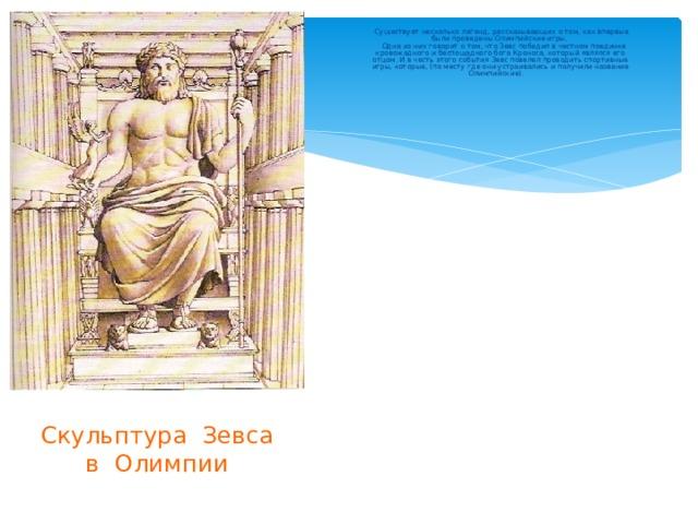 Существует несколько легенд, рассказывающих о том, как впервые были проведены Олимпийские игры.  Одна из них говорит о том, что Зевс победил в честном поединке кровожадного и беспощадного бога Кроноса, который являлся его отцом. И в честь этого события Зевс повелел проводить спортивные игры, которые, (по месту где они устраивались и получили название Олимпийские). Скульптура Зевса  в Олимпии