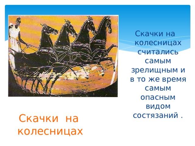 Скачки на колесницах считались самым зрелищным и в то же время самым опасным видом состязаний . Скачки на колесницах
