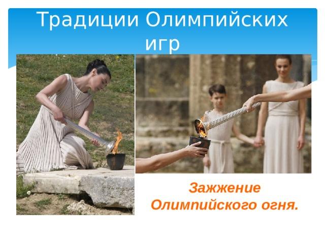 Традиции Олимпийских игр Зажжение Олимпийского огня.