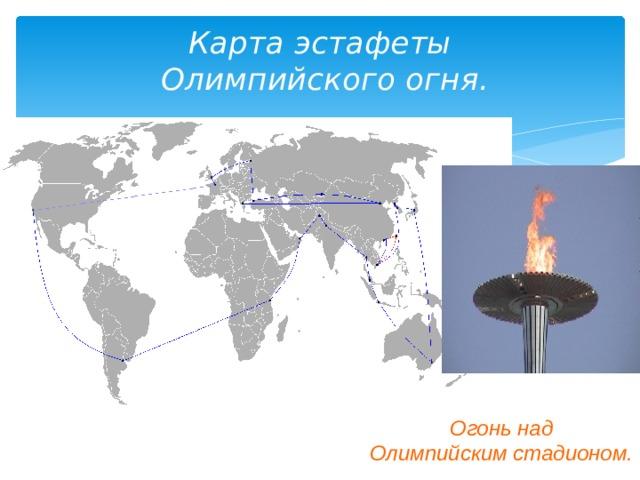 Карта эстафеты  Олимпийского огня. Огонь над  Олимпийским стадионом.