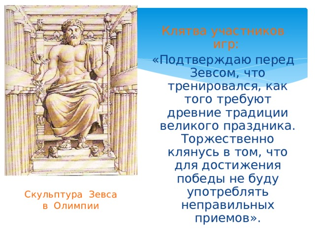 Клятва участников игр:  «Подтверждаю перед Зевсом, что тренировался, как того требуют древние традиции великого праздника. Торжественно клянусь в том, что для достижения победы не буду употреблять неправильных приемов». Скульптура Зевса  в Олимпии