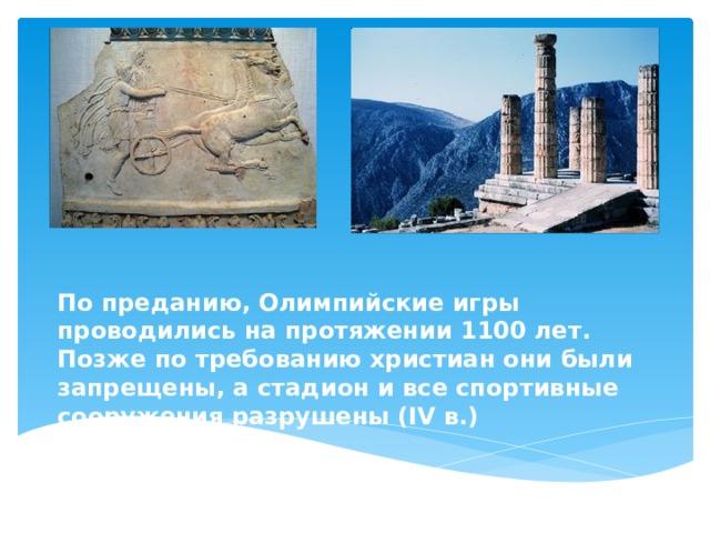 По преданию, Олимпийские игры проводились на протяжении 1100 лет. Позже по требованию христиан они были запрещены, а стадион и все спортивные сооружения разрушены (IV в.)
