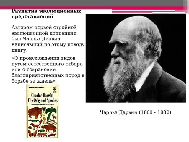 Развитие эволюционных представлений Автором первой стройной эволюционной концепции был Чарльз Дарвин, написавший по этому поводу книгу: «О происхождении видов путем естественного отбора или о сохранении благоприятственных пород в борьбе за жизнь» Чарльз Дарвин (1809 - 1882)