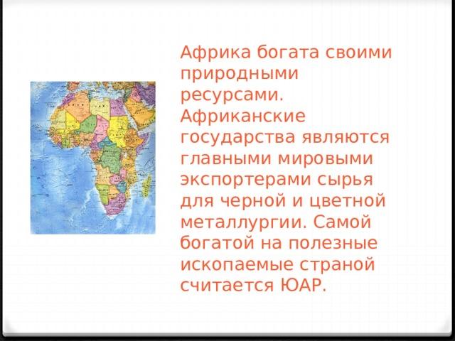 Африка богата своими природными ресурсами. Африканские государства являются главными мировыми экспортерами сырья для черной и цветной металлургии. Самой богатой на полезные ископаемые страной считается ЮАР.