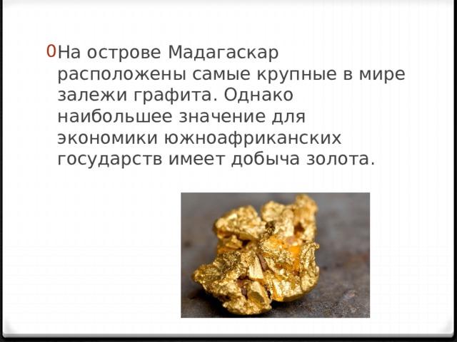 На острове Мадагаскар расположены самые крупные в мире залежи графита. Однако наибольшее значение для экономики южноафриканских государств имеет добыча золота.
