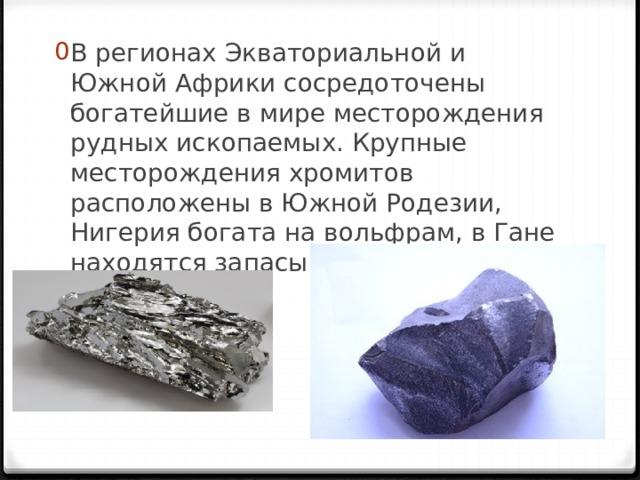 В регионах Экваториальной и Южной Африки сосредоточены богатейшие в мире месторождения рудных ископаемых. Крупные месторождения хромитов расположены в Южной Родезии, Нигерия богата на вольфрам, в Гане находятся запасы марганца.
