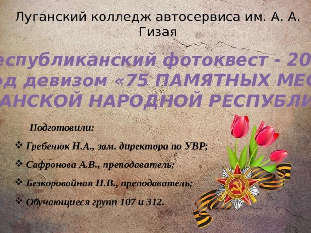 Луганский колледж автосервиса им. А. А. Гизая Республиканский фотоквест - 2020 под девизом «75 ПАМЯТНЫХ МЕСТ ЛУГАНСКОЙ НАРОДНОЙ РЕСПУБЛИКИ» Подготовили: