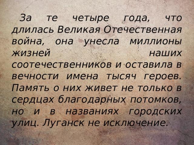За те четыре года, что длилась Великая Отечественная война, она унесла миллионы жизней наших соотечественников и оставила в вечности имена тысяч героев. Память о них живет не только в сердцах благодарных потомков, но и в названиях городских улиц. Луганск не исключение.