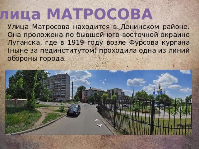 Улица МАТРОСОВА Улица Матросова находится в Ленинском районе. Она проложена по бывшей юго-восточной окраине Луганска, где в 1919 году возле Фурсова кургана (ныне за пединститутом) проходила одна из линий обороны города.