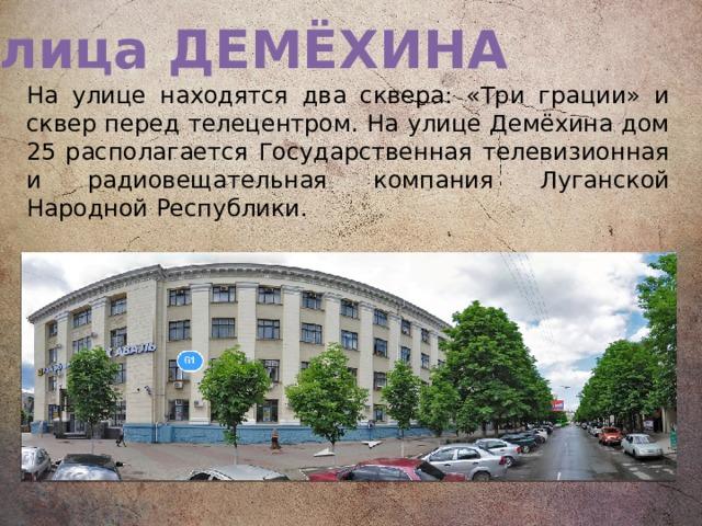 Улица ДЕМЁХИНА На улице находятся два сквера: «Три грации» и сквер перед телецентром. На улице Демёхина дом 25 располагается Государственная телевизионная и радиовещательная компания Луганской Народной Республики.