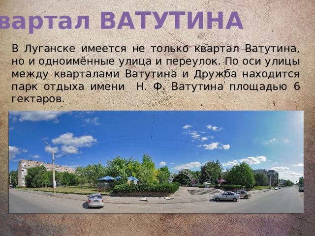 Квартал ВАТУТИНА В Луганске имеется не только квартал Ватутина, но и одноимённые улица и переулок. По оси улицы между кварталами Ватутина и Дружба находится парк отдыха имени Н. Ф. Ватутина площадью 6 гектаров.