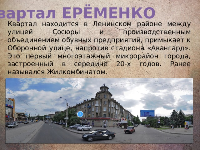 Квартал ЕРЁМЕНКО Квартал находится в Ленинском районе между улицей Сосюры и производственным объединением обувных предприятий, примыкает к Оборонной улице, напротив стадиона «Авангард». Это первый многоэтажный микрорайон города, застроенный в середине 20-х годов. Ранее назывался Жилкомбинатом.