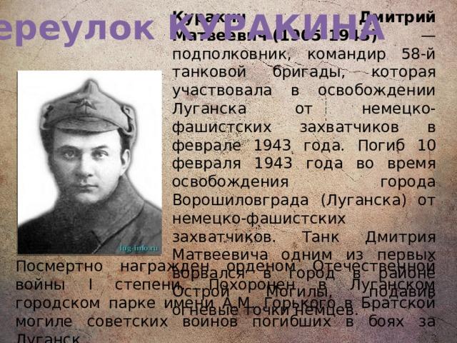Переулок КУРАКИНА Куракин Дмитрий Матвеевич(1905-1943) — подполковник, командир 58-й танковой бригады, которая участвовала в освобождении Луганска от немецко-фашистских захватчиков в феврале 1943 года. Погиб 10 февраля 1943 года во время освобождения города Ворошиловграда (Луганска) от немецко-фашистских захватчиков. Танк Дмитрия Матвеевича одним из первых ворвался в город в районе Острой Могилы, подавив огневые точки немцев.  Посмертно награжден орденом Отечественной войны I степени. Похоронен в Луганском городском парке имени А.М. Горького в Братской могиле советских воинов погибших в боях за Луганск.