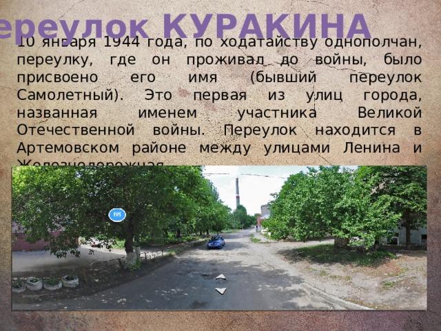 Переулок КУРАКИНА  10 января 1944 года, по ходатайству однополчан, переулку, где он проживал до войны, было присвоено его имя (бывший переулок Самолетный). Это первая из улиц города, названная именем участника Великой Отечественной войны. Переулок находится в Артемовском районе между улицами Ленина и Железнодорожная.