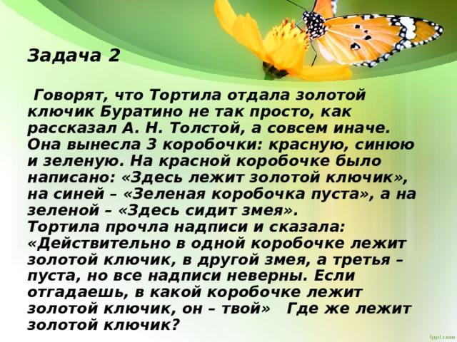 Задача 2  Говорят, что Тортила отдала золотой ключик Буратино не так просто, как рассказал А. Н. Толстой, а совсем иначе. Она вынесла 3 коробочки: красную, синюю и зеленую. На красной коробочке было написано: «Здесь лежит золотой ключик», на синей – «Зеленая коробочка пуста», а на зеленой – «Здесь сидит змея». Тортила прочла надписи и сказала: «Действительно в одной коробочке лежит золотой ключик, в другой змея, а третья – пуста, но все надписи неверны. Если отгадаешь, в какой коробочке лежит золотой ключик, он – твой» Где же лежит золотой ключик?