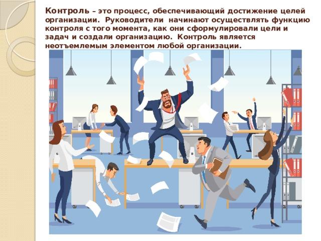 Контроль – это процесс, обеспечивающий достижение целей организации. Руководители начинают осуществлять функцию контроля с того момента, как они сформулировали цели и задач и создали организацию. Контроль является неотъемлемым элементом любой организации.