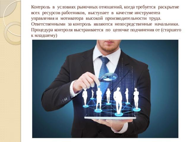 Контроль в условиях рыночных отношений, когда требуется раскрытие всех ресурсов работников, выступает в качестве инструмента управления и мотиватора высокой производительности труда. Ответственными за контроль являются непосредственные начальники. Процедура контроля выстраивается по цепочке подчинения от (старшего к младшему)