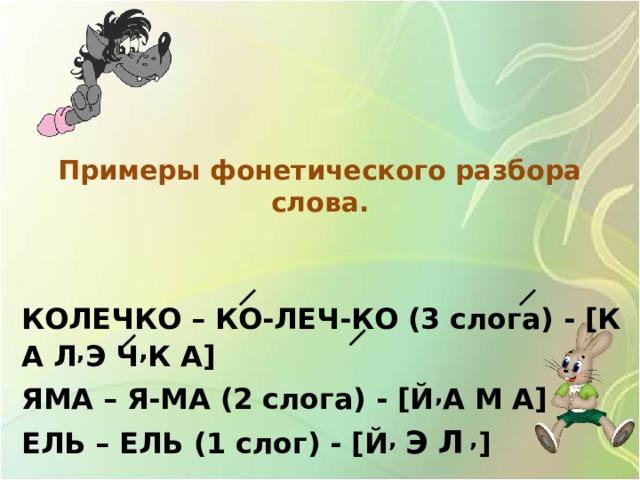 Примеры фонетического разбора слова.    КОЛЕЧКО – КО-ЛЕЧ-КО (3 слога) - [К А Л , Э Ч , К А] ЯМА – Я-МА (2 слога) - [Й , А М А] ЕЛЬ – ЕЛЬ (1 слог) - [Й , Э Л  , ]